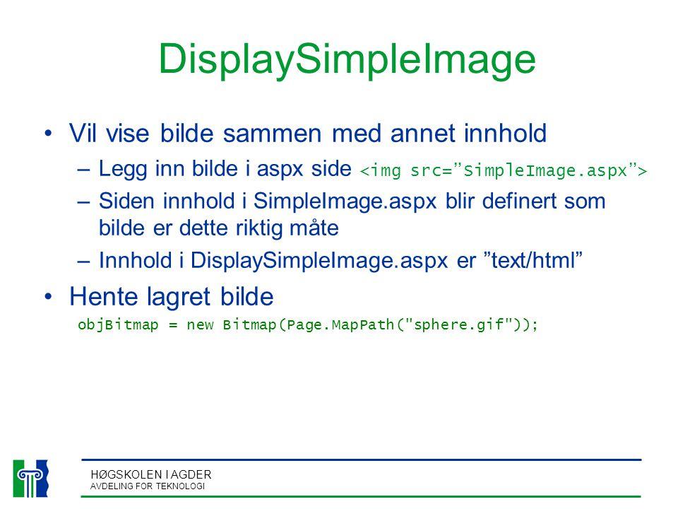 HØGSKOLEN I AGDER AVDELING FOR TEKNOLOGI DisplaySimpleImage Vil vise bilde sammen med annet innhold –Legg inn bilde i aspx side –Siden innhold i SimpleImage.aspx blir definert som bilde er dette riktig måte –Innhold i DisplaySimpleImage.aspx er text/html Hente lagret bilde objBitmap = new Bitmap(Page.MapPath( sphere.gif ));