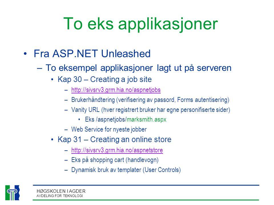 HØGSKOLEN I AGDER AVDELING FOR TEKNOLOGI To eks applikasjoner Fra ASP.NET Unleashed –To eksempel applikasjoner lagt ut på serveren Kap 30 – Creating a job site –http://sivsrv3.grm.hia.no/aspnetjobshttp://sivsrv3.grm.hia.no/aspnetjobs –Brukerhåndtering (verifisering av passord, Forms autentisering) –Vanity URL (hver registrert bruker har egne personifiserte sider) Eks /aspnetjobs/marksmith.aspx –Web Service for nyeste jobber Kap 31 – Creating an online store –http://sivsrv3.grm.hia.no/aspnetstorehttp://sivsrv3.grm.hia.no/aspnetstore –Eks på shopping cart (handlevogn) –Dynamisk bruk av templater (User Controls)