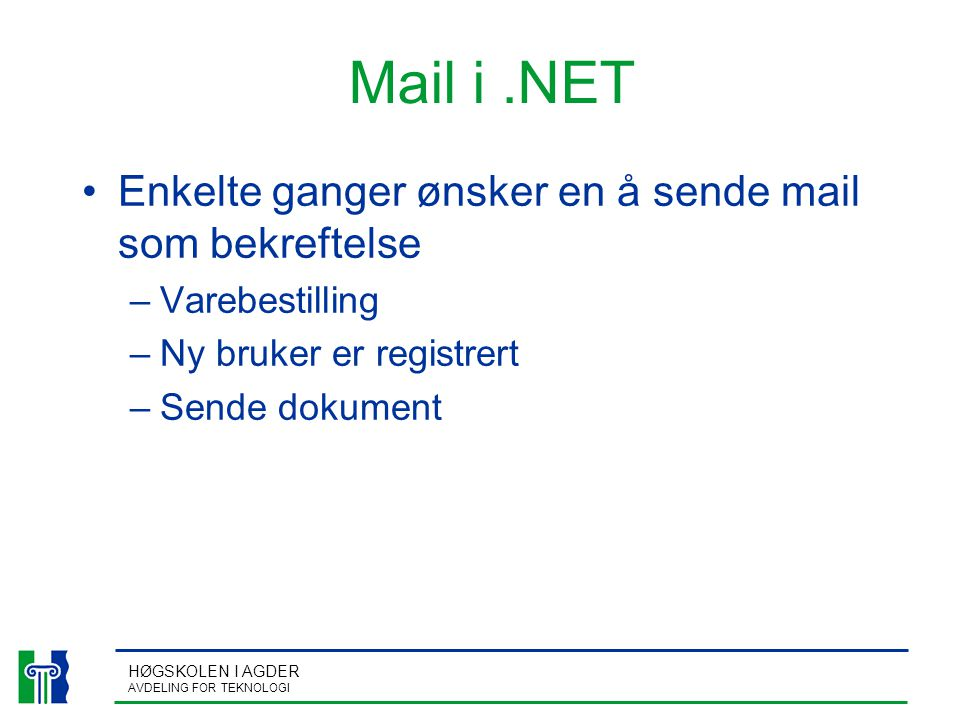 HØGSKOLEN I AGDER AVDELING FOR TEKNOLOGI Mail i.NET Enkelte ganger ønsker en å sende mail som bekreftelse –Varebestilling –Ny bruker er registrert –Sende dokument