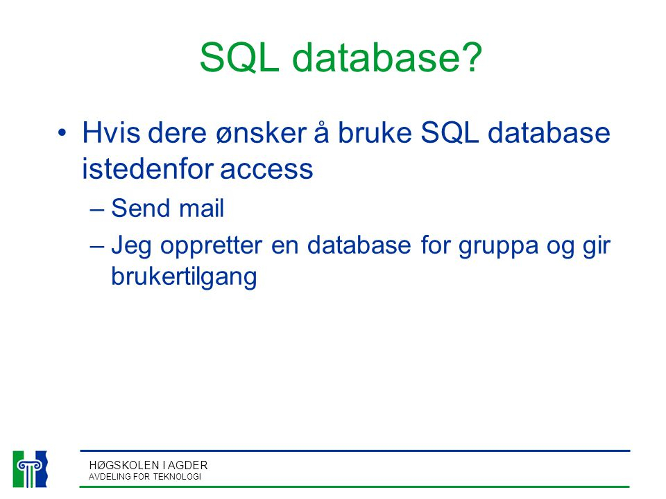 HØGSKOLEN I AGDER AVDELING FOR TEKNOLOGI SQL database? Hvis dere ønsker å bruke SQL database istedenfor access –Send mail –Jeg oppretter en database f