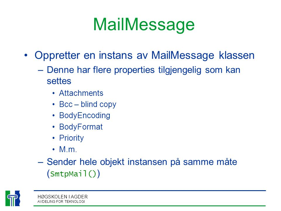 HØGSKOLEN I AGDER AVDELING FOR TEKNOLOGI MailMessage Oppretter en instans av MailMessage klassen –Denne har flere properties tilgjengelig som kan settes Attachments Bcc – blind copy BodyEncoding BodyFormat Priority M.m.