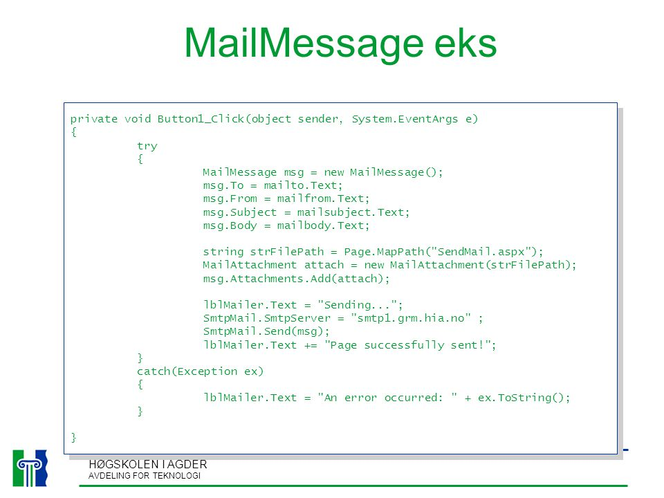 HØGSKOLEN I AGDER AVDELING FOR TEKNOLOGI MailMessage eks private void Button1_Click(object sender, System.EventArgs e) { try { MailMessage msg = new MailMessage(); msg.To = mailto.Text; msg.From = mailfrom.Text; msg.Subject = mailsubject.Text; msg.Body = mailbody.Text; string strFilePath = Page.MapPath( SendMail.aspx ); MailAttachment attach = new MailAttachment(strFilePath); msg.Attachments.Add(attach); lblMailer.Text = Sending... ; SmtpMail.SmtpServer = smtp1.grm.hia.no ; SmtpMail.Send(msg); lblMailer.Text += Page successfully sent! ; } catch(Exception ex) { lblMailer.Text = An error occurred: + ex.ToString(); } private void Button1_Click(object sender, System.EventArgs e) { try { MailMessage msg = new MailMessage(); msg.To = mailto.Text; msg.From = mailfrom.Text; msg.Subject = mailsubject.Text; msg.Body = mailbody.Text; string strFilePath = Page.MapPath( SendMail.aspx ); MailAttachment attach = new MailAttachment(strFilePath); msg.Attachments.Add(attach); lblMailer.Text = Sending... ; SmtpMail.SmtpServer = smtp1.grm.hia.no ; SmtpMail.Send(msg); lblMailer.Text += Page successfully sent! ; } catch(Exception ex) { lblMailer.Text = An error occurred: + ex.ToString(); }