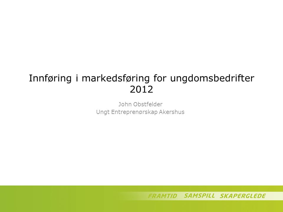 Innføring i markedsføring for ungdomsbedrifter 2012 John Obstfelder Ungt Entreprenørskap Akershus