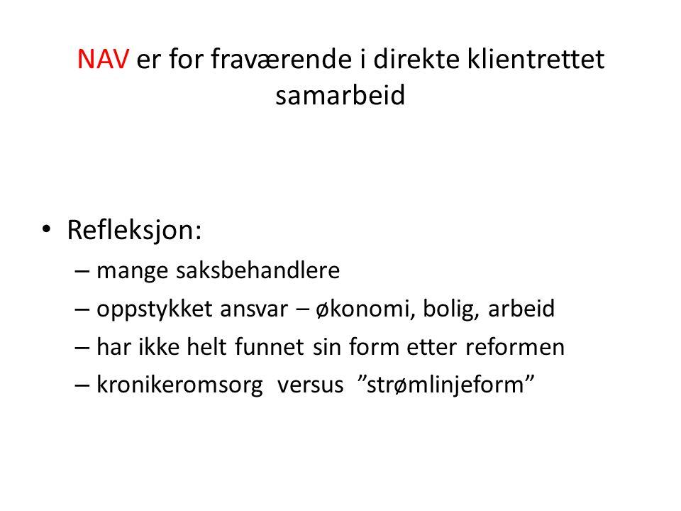 NAV er for fraværende i direkte klientrettet samarbeid Refleksjon: – mange saksbehandlere – oppstykket ansvar – økonomi, bolig, arbeid – har ikke helt