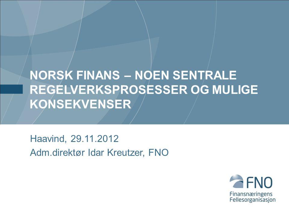 NORSK FINANS – NOEN SENTRALE REGELVERKSPROSESSER OG MULIGE KONSEKVENSER Haavind, 29.11.2012 Adm.direktør Idar Kreutzer, FNO
