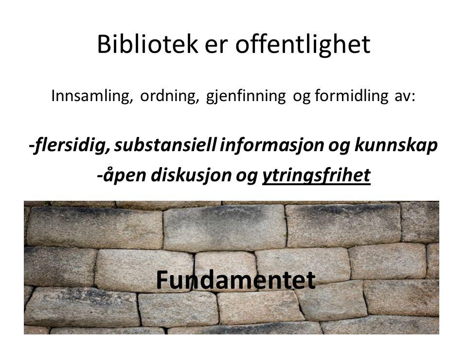 Bibliotek er offentlighet Innsamling, ordning, gjenfinning og formidling av: -flersidig, substansiell informasjon og kunnskap -åpen diskusjon og ytringsfrihet Fundamentet