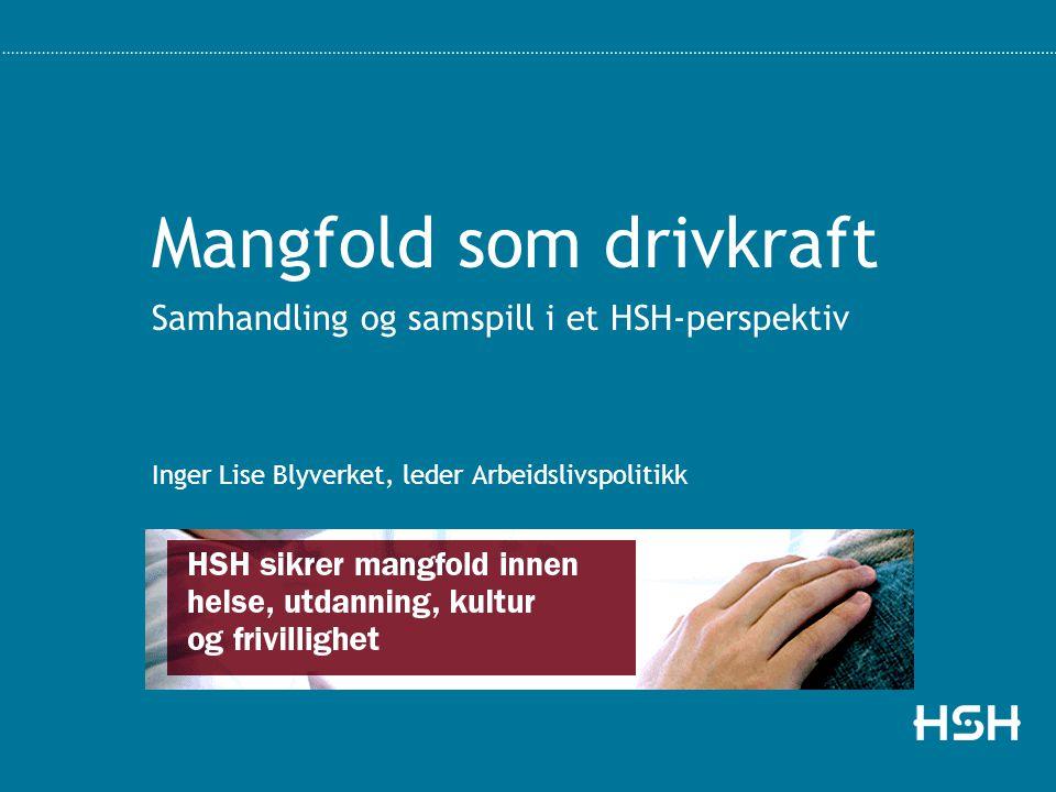 Mangfold som drivkraft Samhandling og samspill i et HSH-perspektiv Inger Lise Blyverket, leder Arbeidslivspolitikk