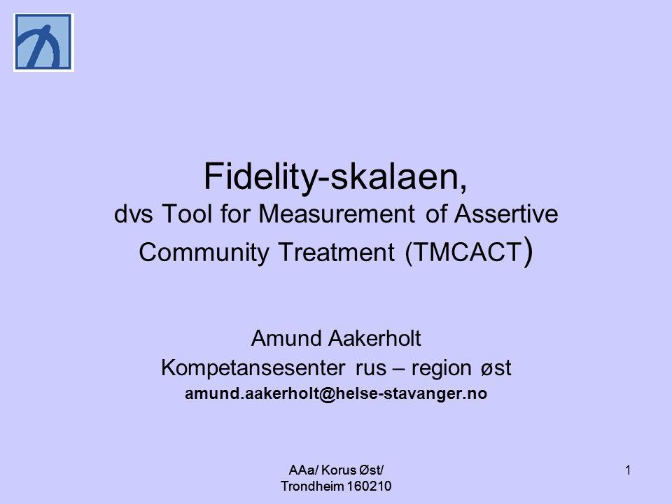 AAa/ Korus Øst/ Trondheim 160210 1 Fidelity-skalaen, dvs Tool for Measurement of Assertive Community Treatment (TMCACT ) Amund Aakerholt Kompetansesenter rus – region øst amund.aakerholt@helse-stavanger.no