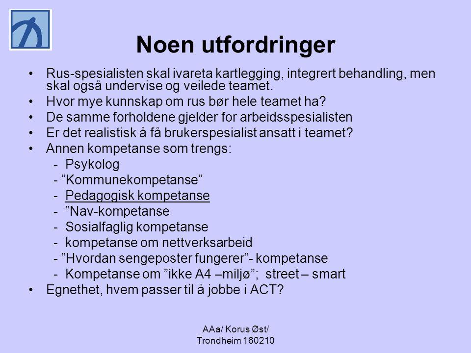 AAa/ Korus Øst/ Trondheim 160210 Noen utfordringer Rus-spesialisten skal ivareta kartlegging, integrert behandling, men skal også undervise og veilede teamet.