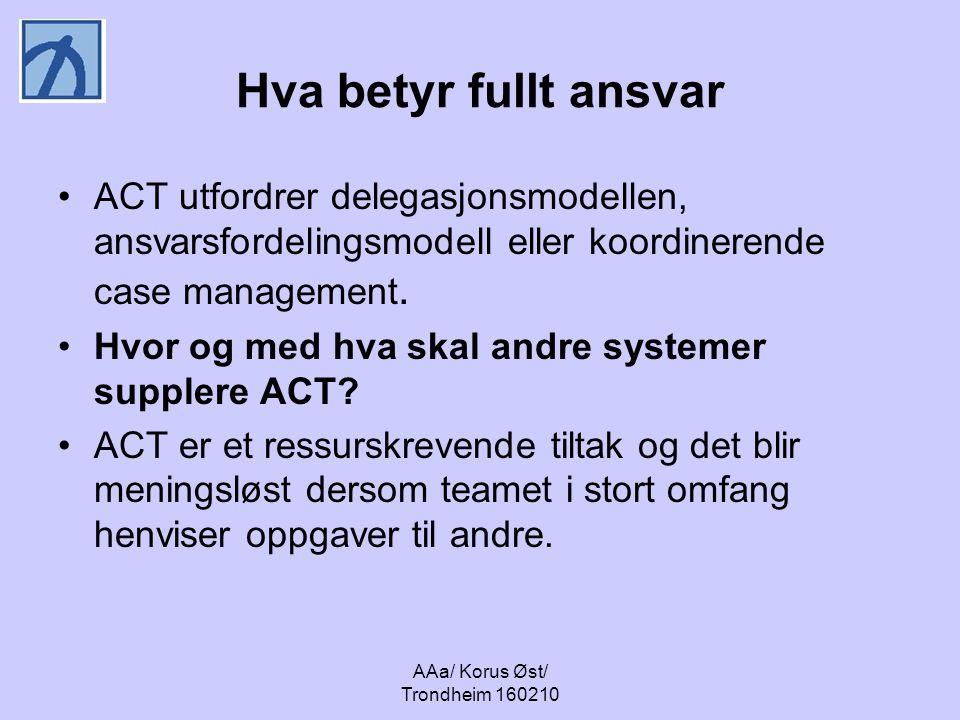 AAa/ Korus Øst/ Trondheim 160210 Hva betyr fullt ansvar ACT utfordrer delegasjonsmodellen, ansvarsfordelingsmodell eller koordinerende case management.