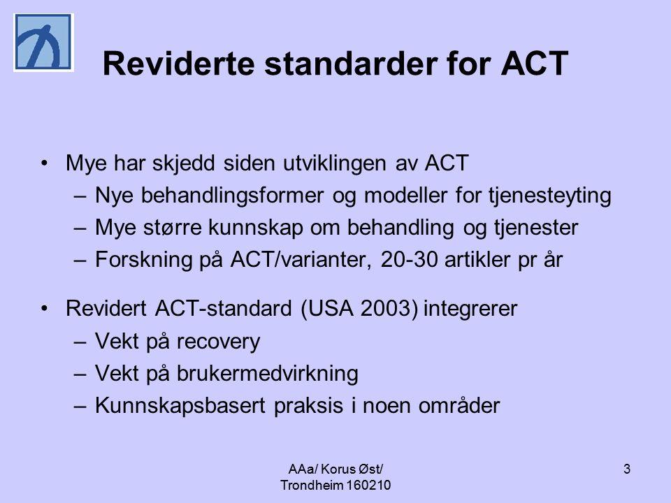 3 Reviderte standarder for ACT Mye har skjedd siden utviklingen av ACT –Nye behandlingsformer og modeller for tjenesteyting –Mye større kunnskap om behandling og tjenester –Forskning på ACT/varianter, 20-30 artikler pr år Revidert ACT-standard (USA 2003) integrerer –Vekt på recovery –Vekt på brukermedvirkning –Kunnskapsbasert praksis i noen områder