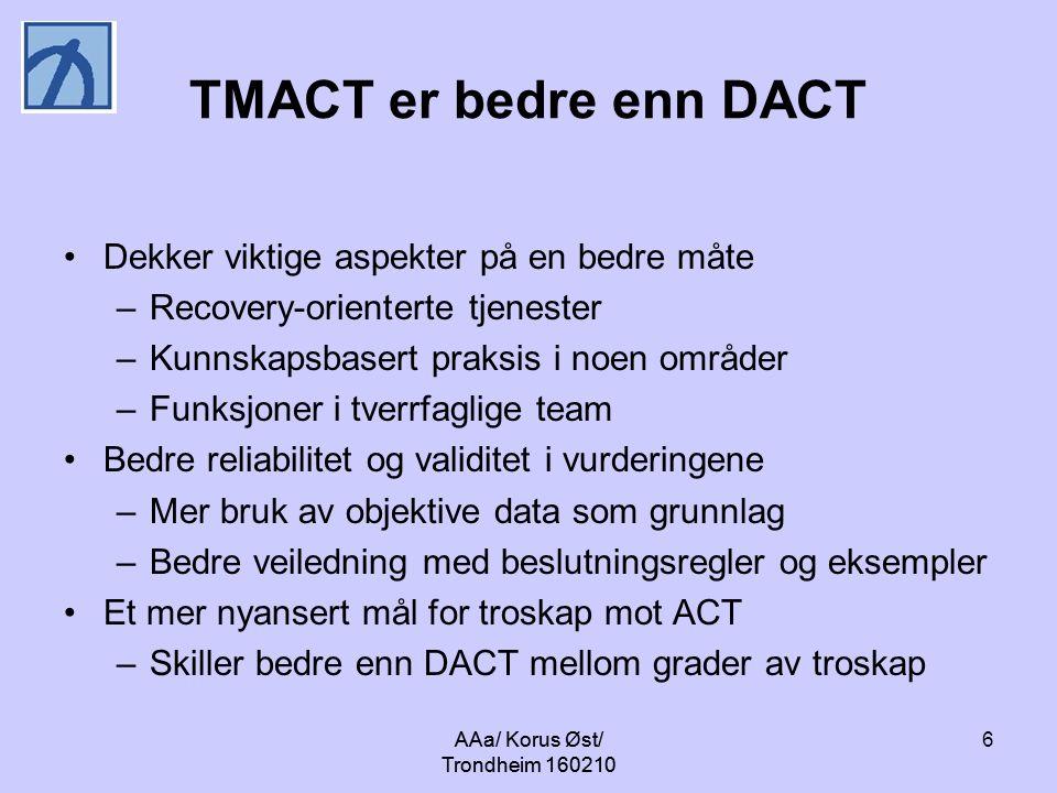 AAa/ Korus Øst/ Trondheim 160210 6 TMACT er bedre enn DACT Dekker viktige aspekter på en bedre måte –Recovery-orienterte tjenester –Kunnskapsbasert praksis i noen områder –Funksjoner i tverrfaglige team Bedre reliabilitet og validitet i vurderingene –Mer bruk av objektive data som grunnlag –Bedre veiledning med beslutningsregler og eksempler Et mer nyansert mål for troskap mot ACT –Skiller bedre enn DACT mellom grader av troskap