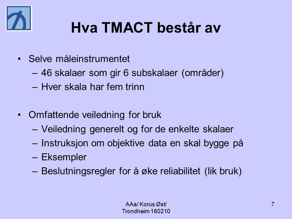AAa/ Korus Øst/ Trondheim 160210 7 Hva TMACT består av Selve måleinstrumentet –46 skalaer som gir 6 subskalaer (områder) –Hver skala har fem trinn Omfattende veiledning for bruk –Veiledning generelt og for de enkelte skalaer –Instruksjon om objektive data en skal bygge på –Eksempler –Beslutningsregler for å øke reliabilitet (lik bruk)