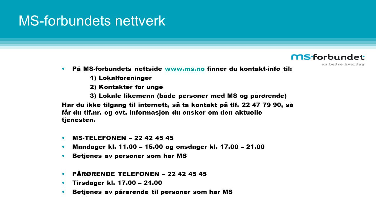 MS-forbundets nettverk På MS-forbundets nettside www.ms.no finner du kontakt-info til:www.ms.no 1) Lokalforeninger 2) Kontakter for unge 3) Lokale likemenn (både personer med MS og pårørende) Har du ikke tilgang til internett, så ta kontakt på tlf.