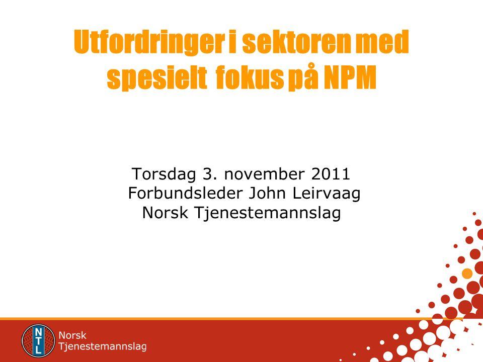 Utfordringer i sektoren med spesielt fokus på NPM Torsdag 3. november 2011 Forbundsleder John Leirvaag Norsk Tjenestemannslag