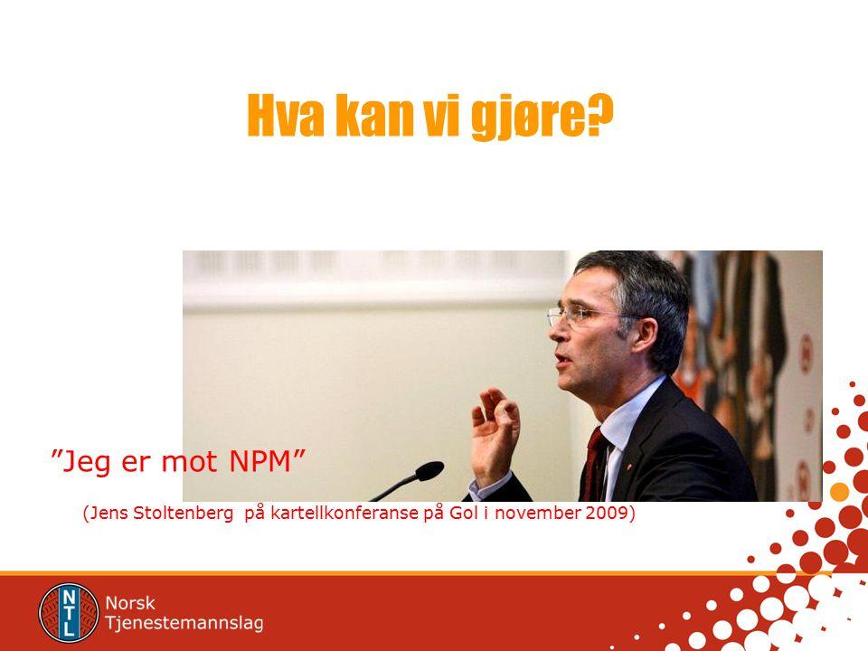 """Hva kan vi gjøre? """"Jeg er mot NPM"""" (Jens Stoltenberg på kartellkonferanse på Gol i november 2009)"""