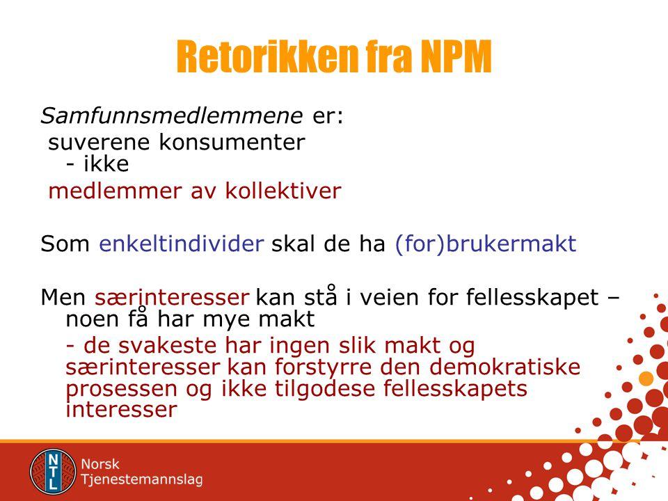 Retorikken fra NPM Samfunnsmedlemmene er: suverene konsumenter - ikke medlemmer av kollektiver Som enkeltindivider skal de ha (for)brukermakt Men særi