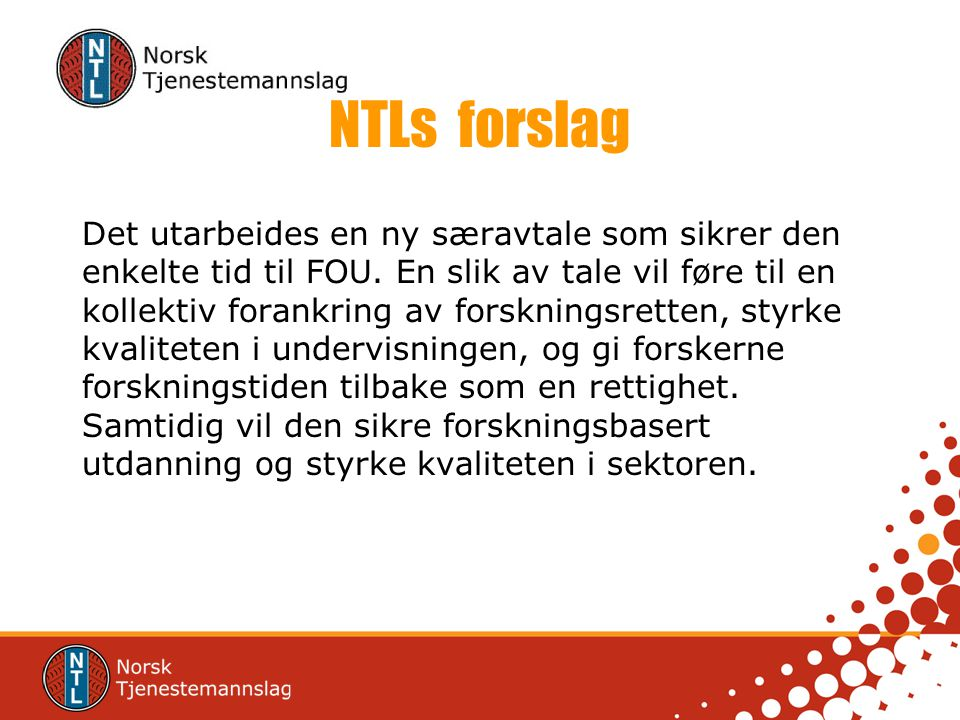 NTLs forslag Det utarbeides en ny særavtale som sikrer den enkelte tid til FOU. En slik av tale vil føre til en kollektiv forankring av forskningsrett