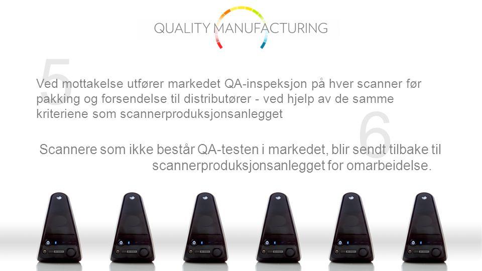 6 5 Ved mottakelse utfører markedet QA-inspeksjon på hver scanner før pakking og forsendelse til distributører - ved hjelp av de samme kriteriene som scannerproduksjonsanlegget Scannere som ikke består QA-testen i markedet, blir sendt tilbake til scannerproduksjonsanlegget for omarbeidelse.