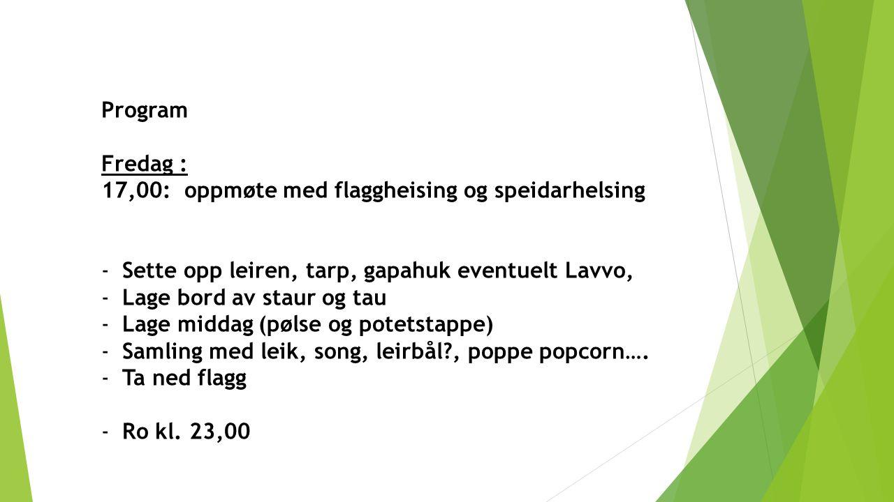Program Fredag : 17,00: oppmøte med flaggheising og speidarhelsing -Sette opp leiren, tarp, gapahuk eventuelt Lavvo, -Lage bord av staur og tau -Lage