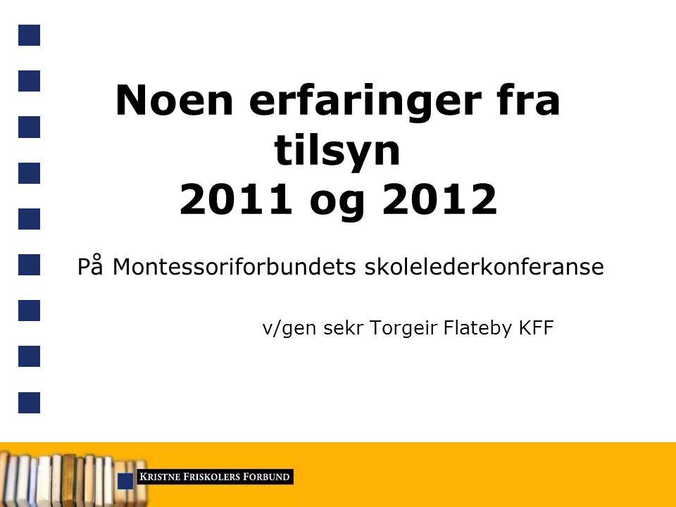 Noen erfaringer fra tilsyn 2011 og 2012 På Montessoriforbundets skolelederkonferanse v/gen sekr Torgeir Flateby KFF