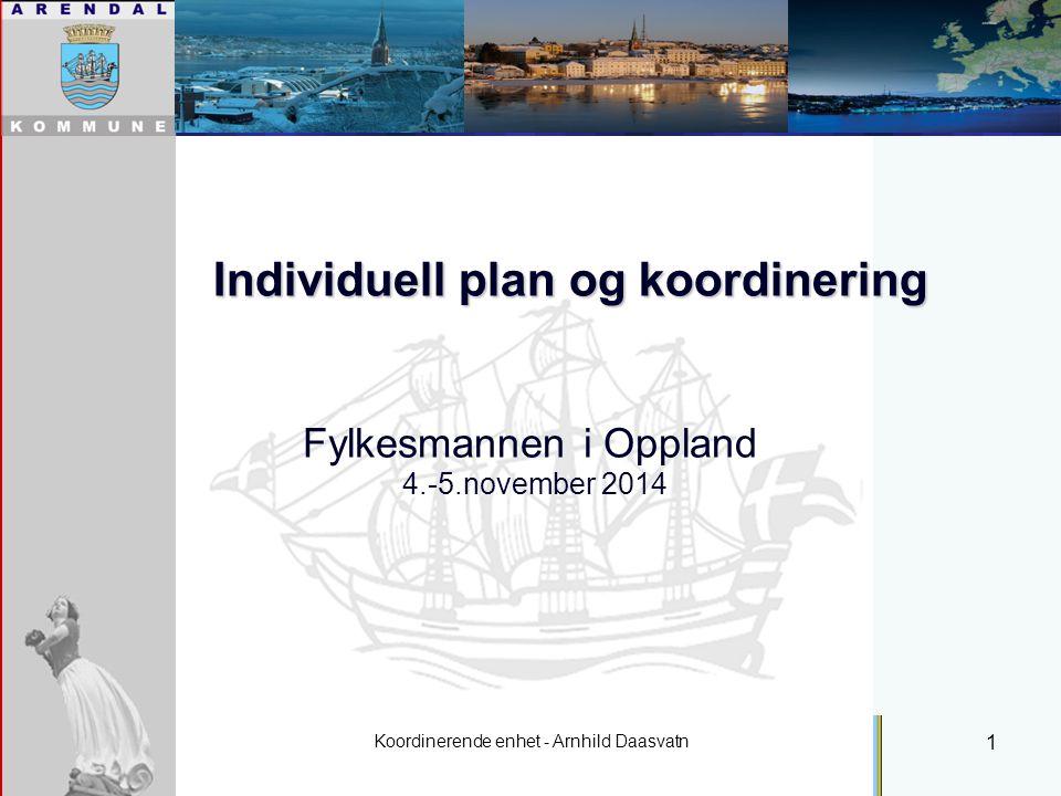 Koordinerende enhet - Arnhild Daasvatn 1 Individuell plan og koordinering Fylkesmannen i Oppland 4.-5.november 2014