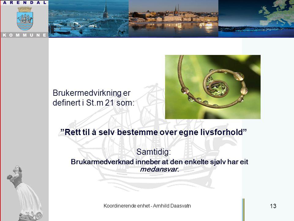 Koordinerende enhet - Arnhild Daasvatn 13 Individuell plan Brukermedvirkning er definert i St.m 21 som: Rett til å selv bestemme over egne livsforhold Samtidig: Brukarmedverknad inneber at den enkelte sjølv har eit medansvar.
