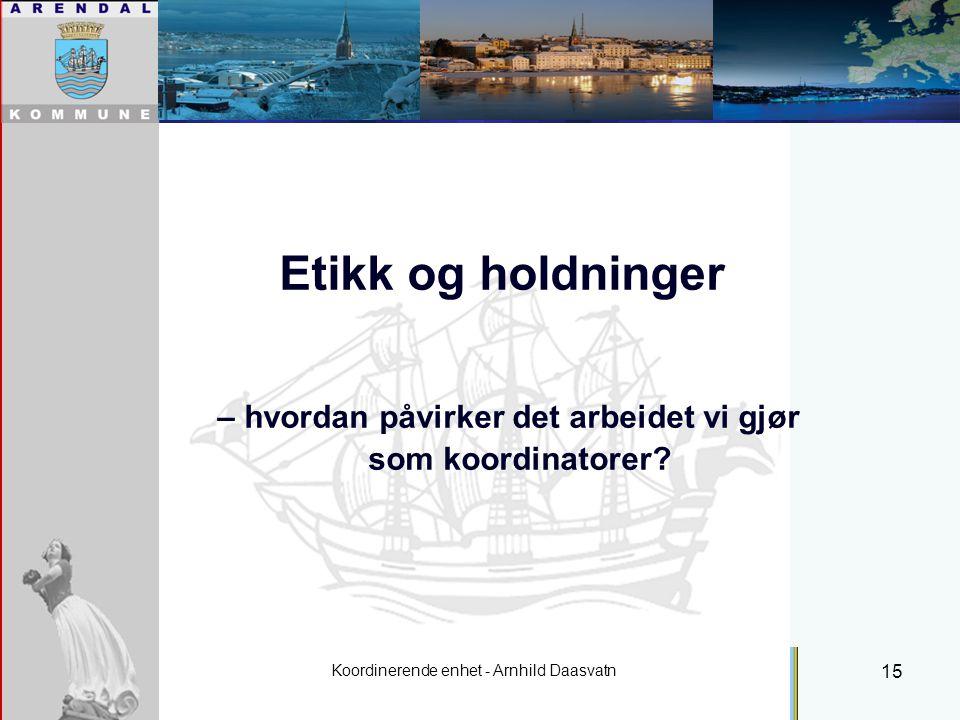 Koordinerende enhet - Arnhild Daasvatn 15 Individuell plan Etikk og holdninger – hvordan påvirker det arbeidet vi gjør som koordinatorer?