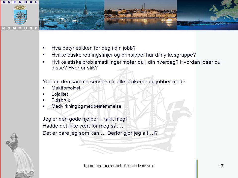 Koordinerende enhet - Arnhild Daasvatn 17 Individuell plan - Etikk Hva betyr etikken for deg i din jobb.