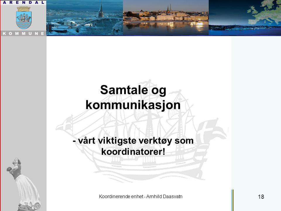 Koordinerende enhet - Arnhild Daasvatn 18 Individuell plan Samtale og kommunikasjon - vårt viktigste verktøy som koordinatorer!