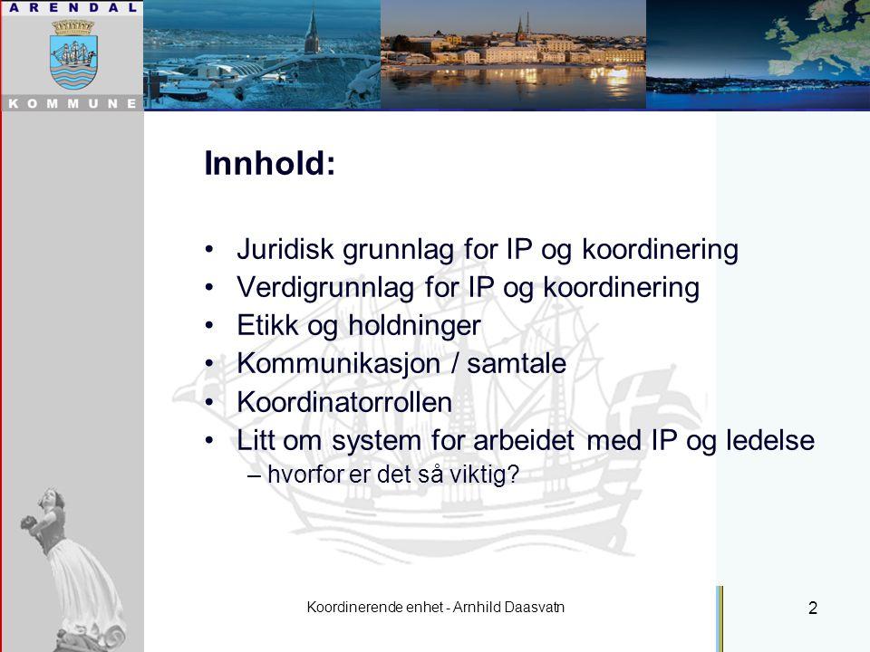 Koordinerende enhet - Arnhild Daasvatn 2 Individuell plan Innhold: Juridisk grunnlag for IP og koordinering Verdigrunnlag for IP og koordinering Etikk og holdninger Kommunikasjon / samtale Koordinatorrollen Litt om system for arbeidet med IP og ledelse – hvorfor er det så viktig?