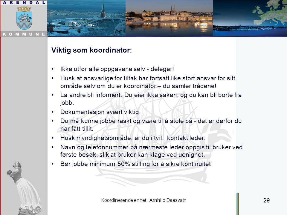 Koordinerende enhet - Arnhild Daasvatn 29 Viktig som koordinator: Ikke utfør alle oppgavene selv - deleger.