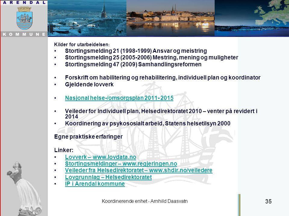 Koordinerende enhet - Arnhild Daasvatn 35 Individuell plan Kilder for utarbeidelsen : Stortingsmelding 21 (1998-1999) Ansvar og meistring Stortingsmelding 25 (2005-2006) Mestring, mening og muligheter Stortingsmelding 47 (2009) Samhandlingsreformen Forskrift om habilitering og rehabilitering, individuell plan og koordinator Gjeldende lovverk Nasjonal helse-/omsorgsplan 2011- 2015 Veileder for Individuell plan, Helsedirektoratet 2010 – venter på revidert i 2014 Koordinering av psykososialt arbeid, Statens helsetilsyn 2000 Egne praktiske erfaringer Linker: Lovverk – www.lovdata.no Stortingsmeldinger – www.regjeringen.no Veileder fra Helsedirektoratet – www.shdir.no/veiledereVeileder fra Helsedirektoratet – www.shdir.no/veiledere Lovgrunnlag – Helsedirektoratet IP i Arendal kommune