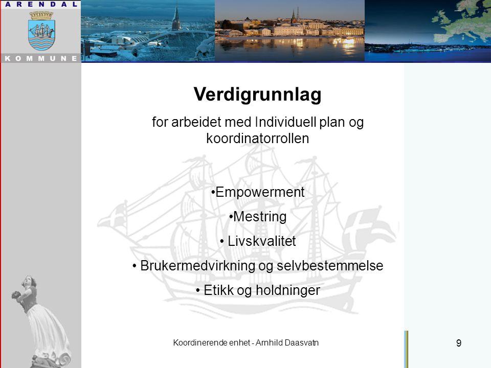 Koordinerende enhet - Arnhild Daasvatn 9 Individuell plan Verdigrunnlag for arbeidet med Individuell plan og koordinatorrollen Empowerment Mestring Livskvalitet Brukermedvirkning og selvbestemmelse Etikk og holdninger