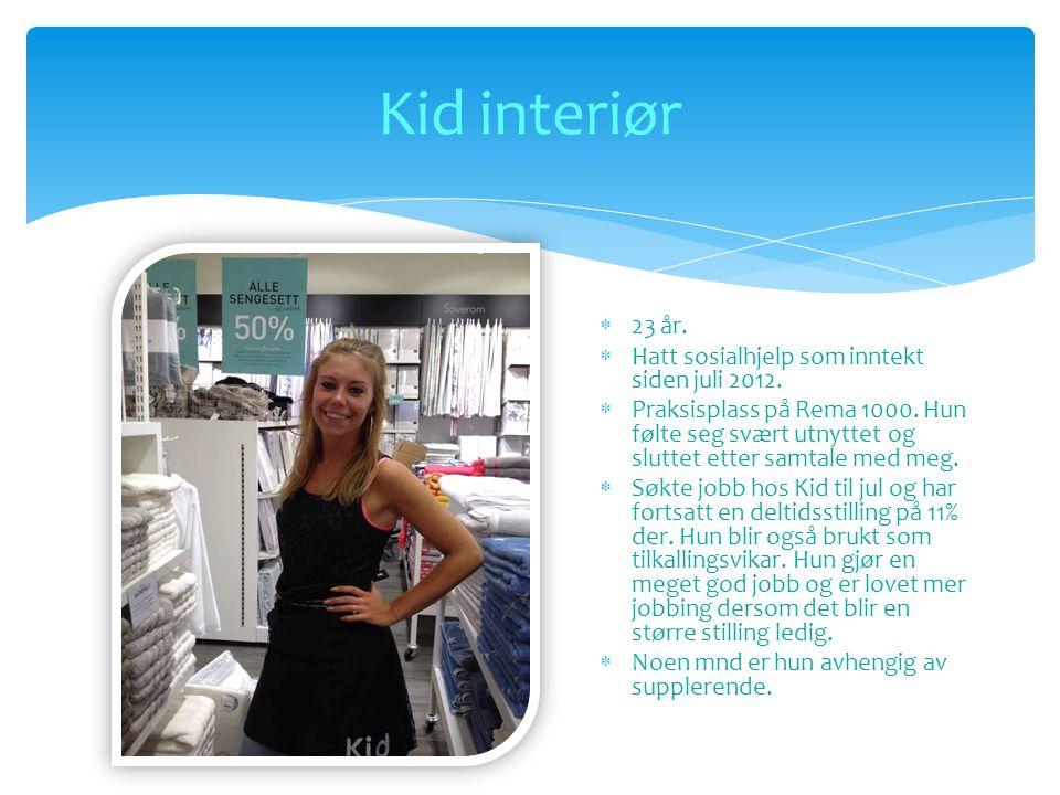 Kid interiør  23 år.  Hatt sosialhjelp som inntekt siden juli 2012.  Praksisplass på Rema 1000. Hun følte seg svært utnyttet og sluttet etter samta