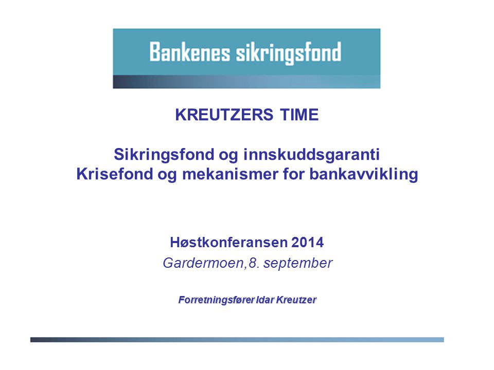 KREUTZERS TIME Sikringsfond og innskuddsgaranti Krisefond og mekanismer for bankavvikling Høstkonferansen 2014 Gardermoen,8. september Forretningsføre