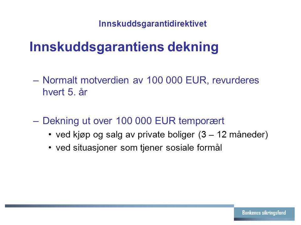 Innskuddsgarantidirektivet Innskuddsgarantiens dekning –Normalt motverdien av 100 000 EUR, revurderes hvert 5. år –Dekning ut over 100 000 EUR temporæ