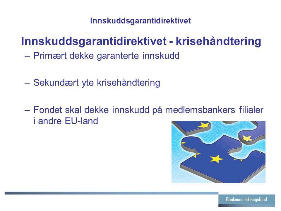 Innskuddsgarantidirektivet Innskuddsgarantidirektivet - krisehåndtering –Primært dekke garanterte innskudd –Sekundært yte krisehåndtering –Fondet skal