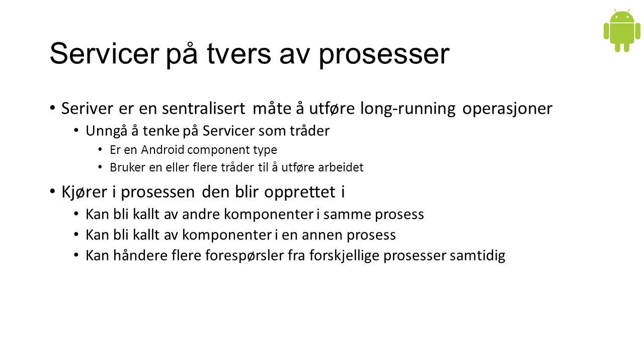 Servicer på tvers av prosesser Seriver er en sentralisert måte å utføre long-running operasjoner Unngå å tenke på Servicer som tråder Er en Android co