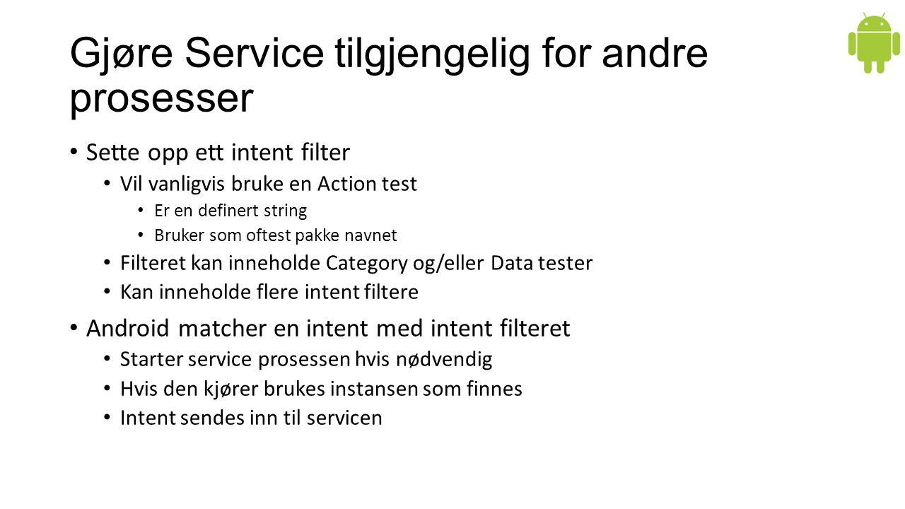 Gjøre Service tilgjengelig for andre prosesser Sette opp ett intent filter Vil vanligvis bruke en Action test Er en definert string Bruker som oftest