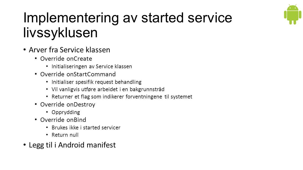 Implementering av started service livssyklusen Arver fra Service klassen Override onCreate Initialiseringen av Service klassen Override onStartCommand