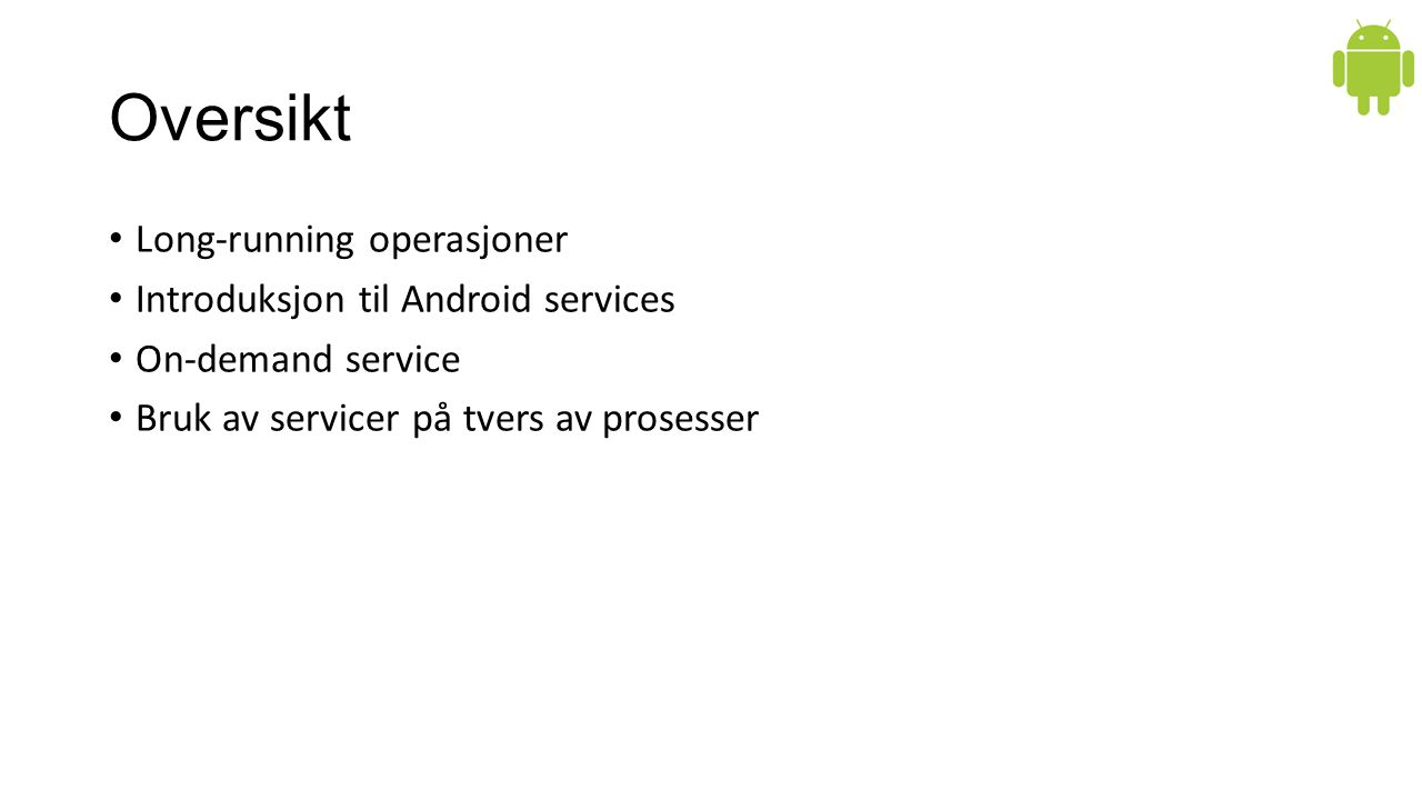 Oversikt Long-running operasjoner Introduksjon til Android services On-demand service Bruk av servicer på tvers av prosesser