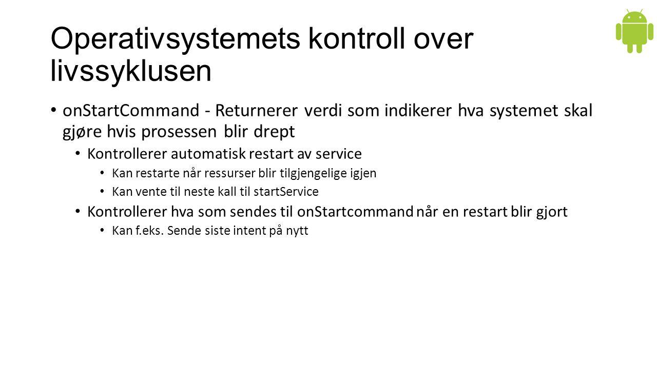 Operativsystemets kontroll over livssyklusen onStartCommand - Returnerer verdi som indikerer hva systemet skal gjøre hvis prosessen blir drept Kontrol