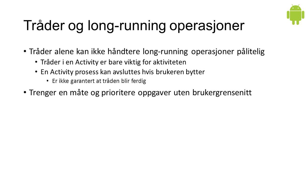 Tråder og long-running operasjoner Tråder alene kan ikke håndtere long-running operasjoner pålitelig Tråder i en Activity er bare viktig for aktiviteten En Activity prosess kan avsluttes hvis brukeren bytter Er ikke garantert at tråden blir ferdig Trenger en måte og prioritere oppgaver uten brukergrensenitt