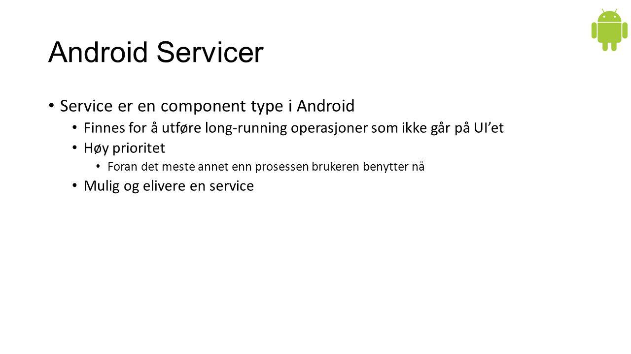 Android Servicer Service er en component type i Android Finnes for å utføre long-running operasjoner som ikke går på UI'et Høy prioritet Foran det meste annet enn prosessen brukeren benytter nå Mulig og elivere en service