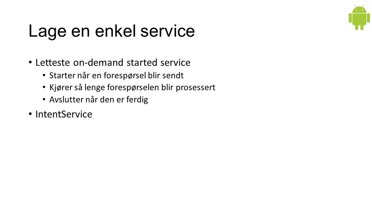 Lage en enkel service Letteste on-demand started service Starter når en forespørsel blir sendt Kjører så lenge forespørselen blir prosessert Avslutter når den er ferdig IntentService