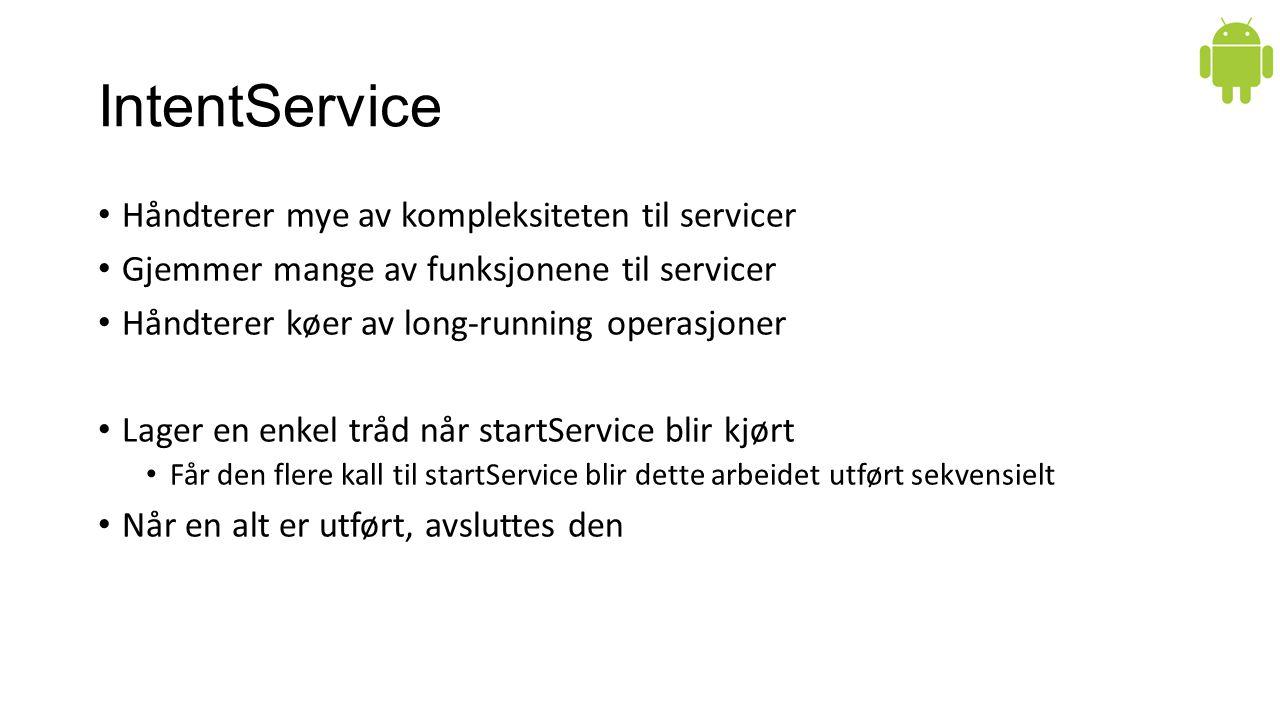 Håndterer mye av kompleksiteten til servicer Gjemmer mange av funksjonene til servicer Håndterer køer av long-running operasjoner Lager en enkel tråd når startService blir kjørt Får den flere kall til startService blir dette arbeidet utført sekvensielt Når en alt er utført, avsluttes den