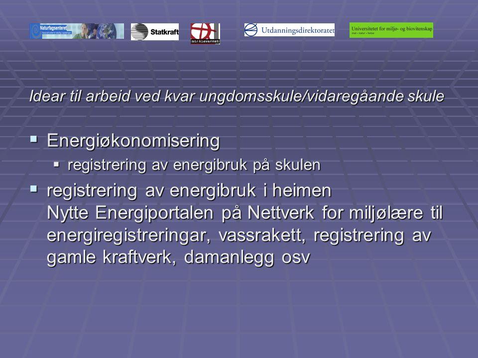 Idear til arbeid ved kvar ungdomsskule/vidaregåande skule  Energiøkonomisering  registrering av energibruk på skulen  registrering av energibruk i heimen Nytte Energiportalen på Nettverk for miljølære til energiregistreringar, vassrakett, registrering av gamle kraftverk, damanlegg osv