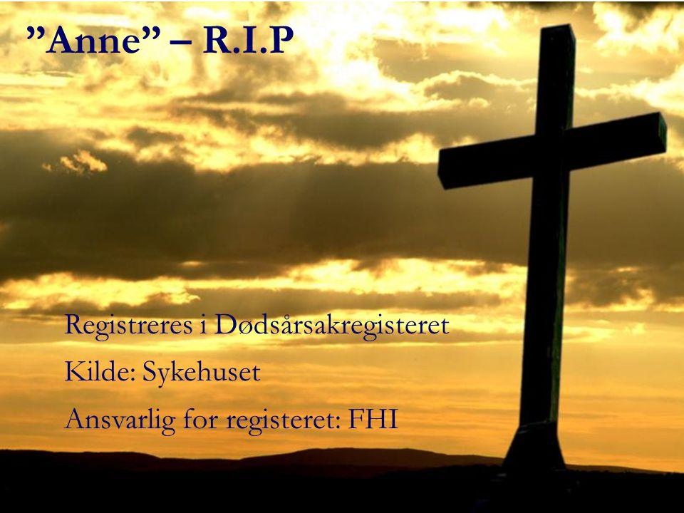 """""""Anne"""" – R.I.P Registreres i Dødsårsakregisteret Kilde: Sykehuset Ansvarlig for registeret: FHI"""