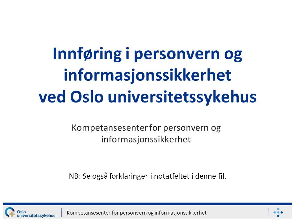 Kompetansesenter for personvern og informasjonssikkerhet Innføring i personvern og informasjonssikkerhet ved Oslo universitetssykehus Kompetansesenter for personvern og informasjonssikkerhet NB: Se også forklaringer i notatfeltet i denne fil.